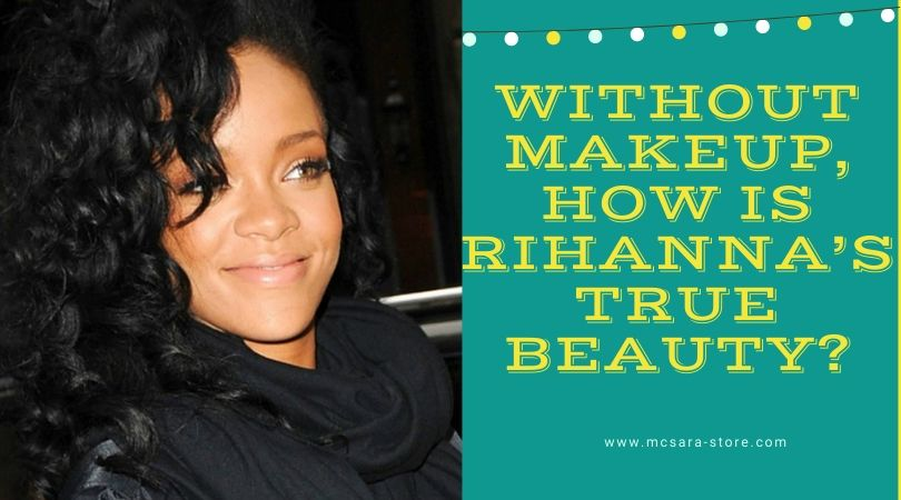 Without Makeup, How Is Rihanna's True Beauty?
