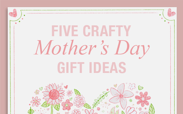 Five Crafty Mother's Day Gift Ideas