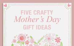 5 Crafty Mother's Day Gift Ideas