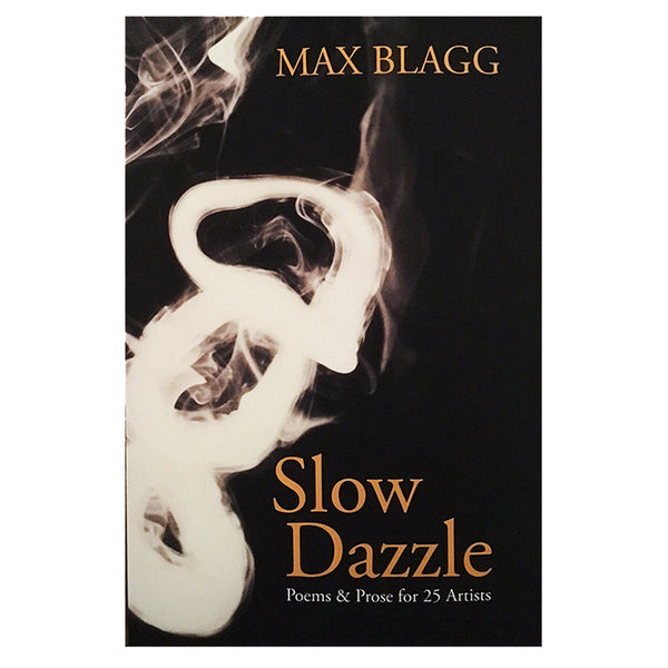 Slow Dazzle - Poems & Prose for 25 Artists by Max Blagg