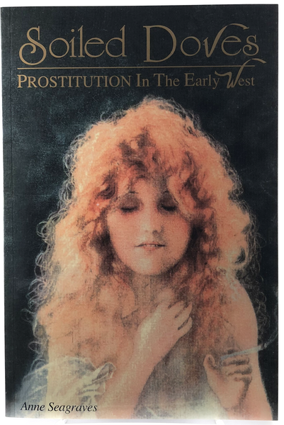 Soiled Doves Prostitution in the Early West by Anne Seagraves