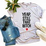 Yeap, Still That Bitch T-shirt - A Woman Knows Best