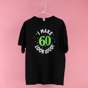 """I make 60 look good"" tee"