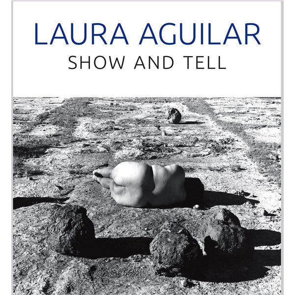 Laura Aguilar: Show and Tell