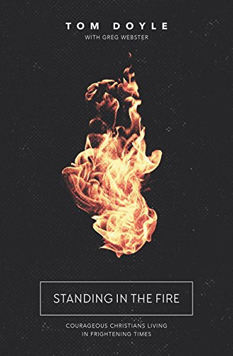 Standing in the Fire: Courageous Christians Living in Frightening Times by Tom Doyle