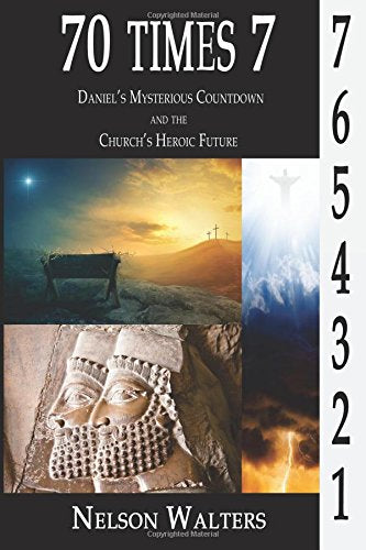 70 Times 7: Daniel's Mysterious Countdown and the Church's Heroic Future by Nelson Walters