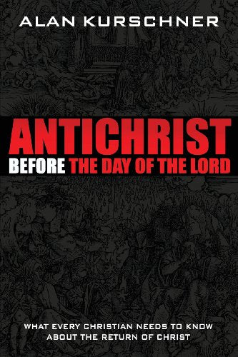 Antichrist Before the Day of the Lord: What Every Christian Needs to Know about the Return of Christ  by Alan E. Kurschner