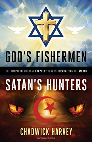 God's Fishermen, Satan's Hunters: The Unspoken Biblical Prophecy that Is Terrorizing the World by Chadwick Harvey