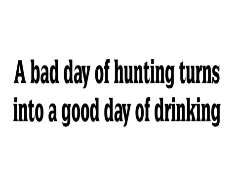 A BAD DAY OF HUNTING, TURNS INTO A GOOD DAY OF DRINKING DECAL - cartattz1.myshopify.com
