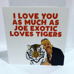 I LOVE YOU AS MUCH AS JOE EXOTIC LOVES TIGERS