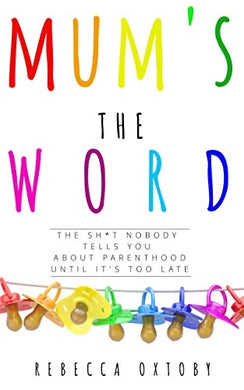 Mum's the Word: The sh*t nobody tells you about parenthood until it's too late