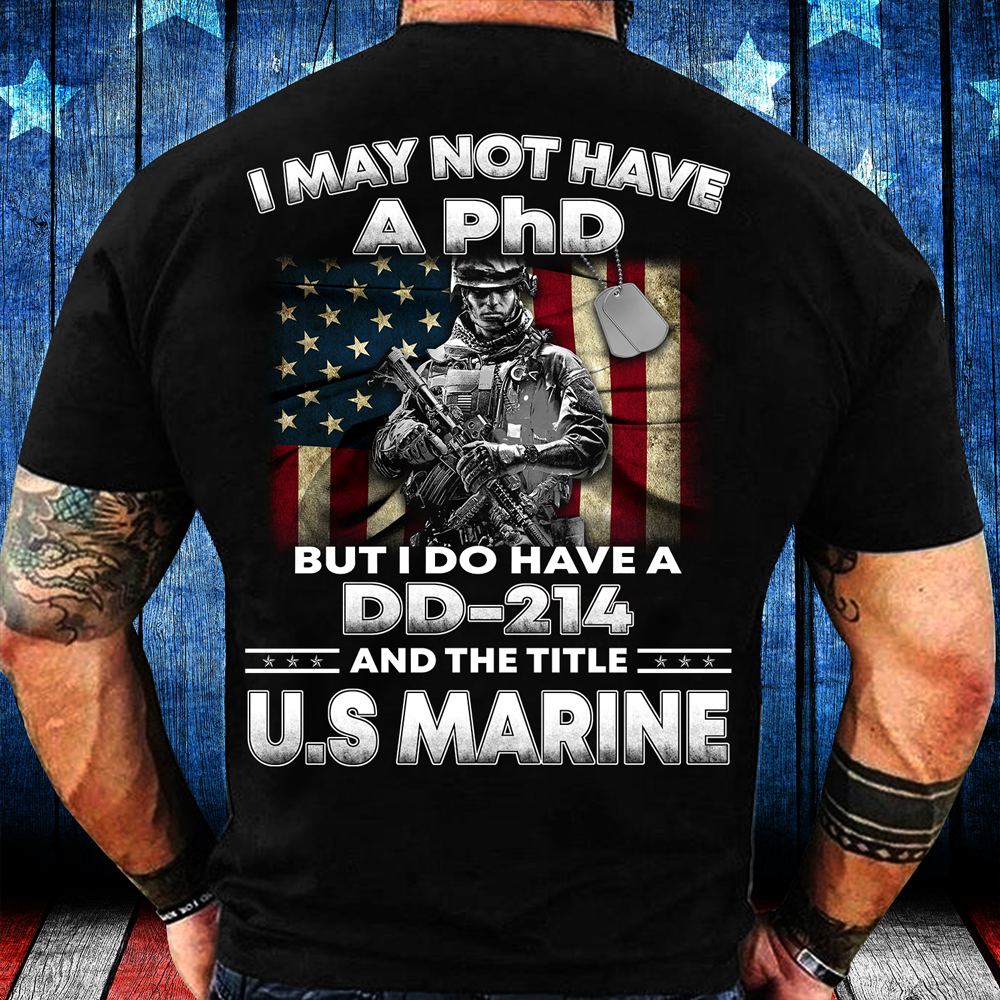 I May Not Have A PhD But I Do Have A DD-214 And The Title U.S. Marine T-Shirt - ATMTEE