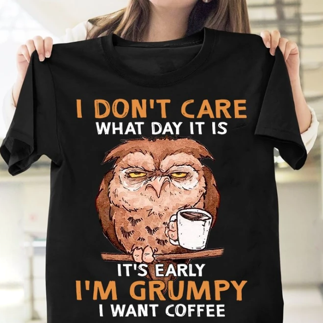 I Don't Care What Day It Is It's Early I'm Grumpy I Want Coffee T-Shirt - ATMTEE