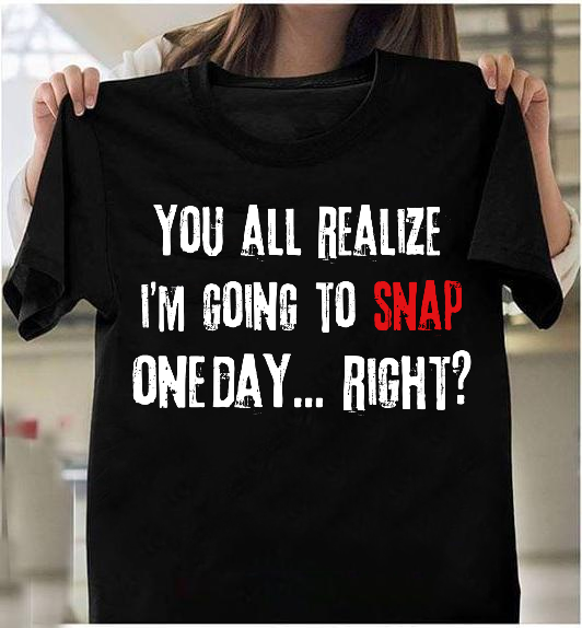 You All Realize I'm Going To Snap One Day, Right? T-Shirt - ATMTEE