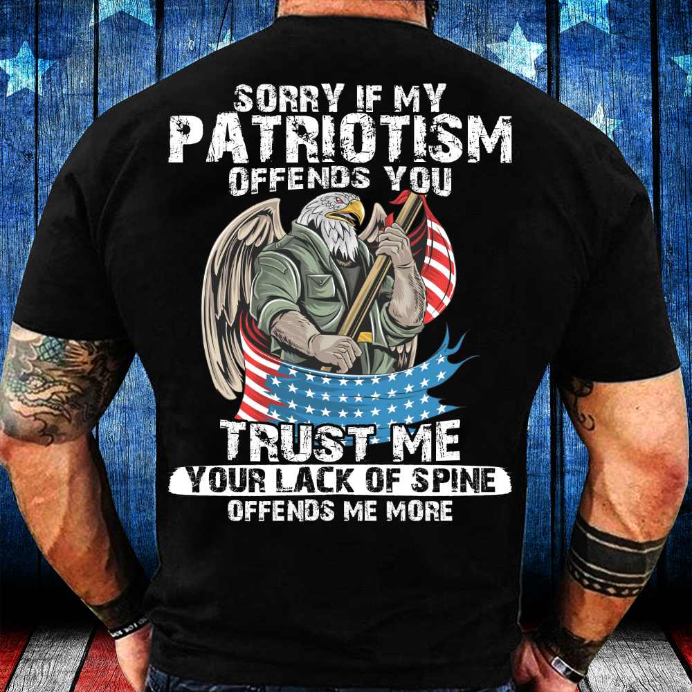 Sorry If My Patriotism Offends You Trust Me Your Lack Of Spine T-Shirt - ATMTEE