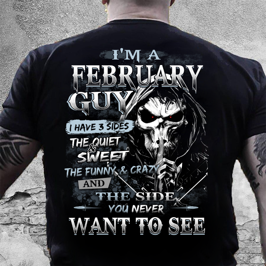 I Am A February Guy I Have 3 Sides The Quiet & Sweet, You Never Want To See T-Shirt