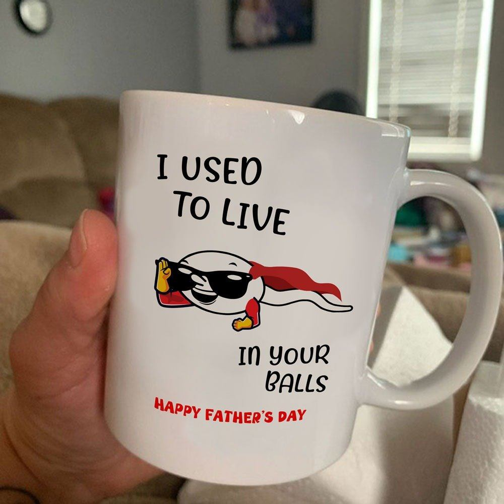 Happy Father's Day, Father's Day Gift Idea, Gift For Dad, Funny Dad Mug, I Used To Live In Your Balls Mug - ATMTEE