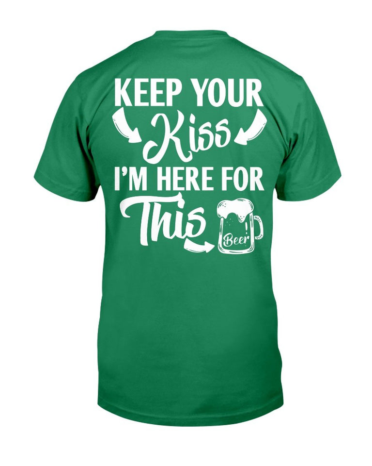 Keep Your Kiss I'm Here For This Beer T-Shirt - ATMTEE