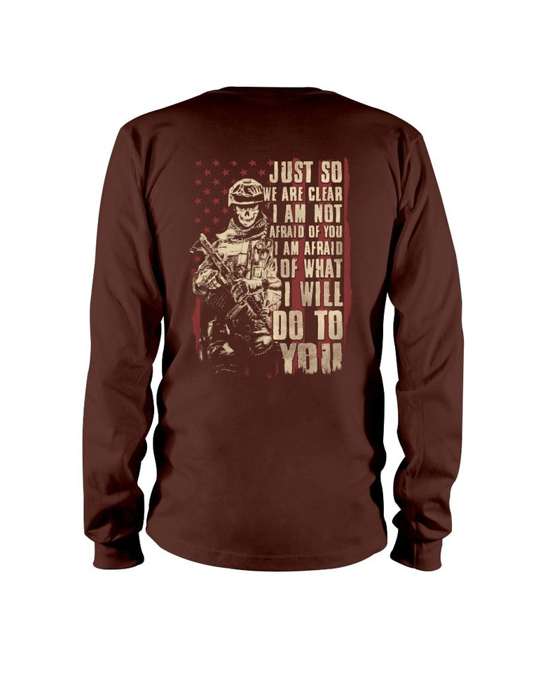 Just So We Are Clear I Am Not Afraid Of You I Am Afraid Of What I Will Do To You Long Sleeve - ATMTEE