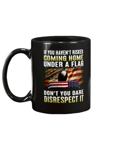 If You Haven't Risked Coming Home Under A Flag Don't You Dare Disrespect It Mug - ATMTEE