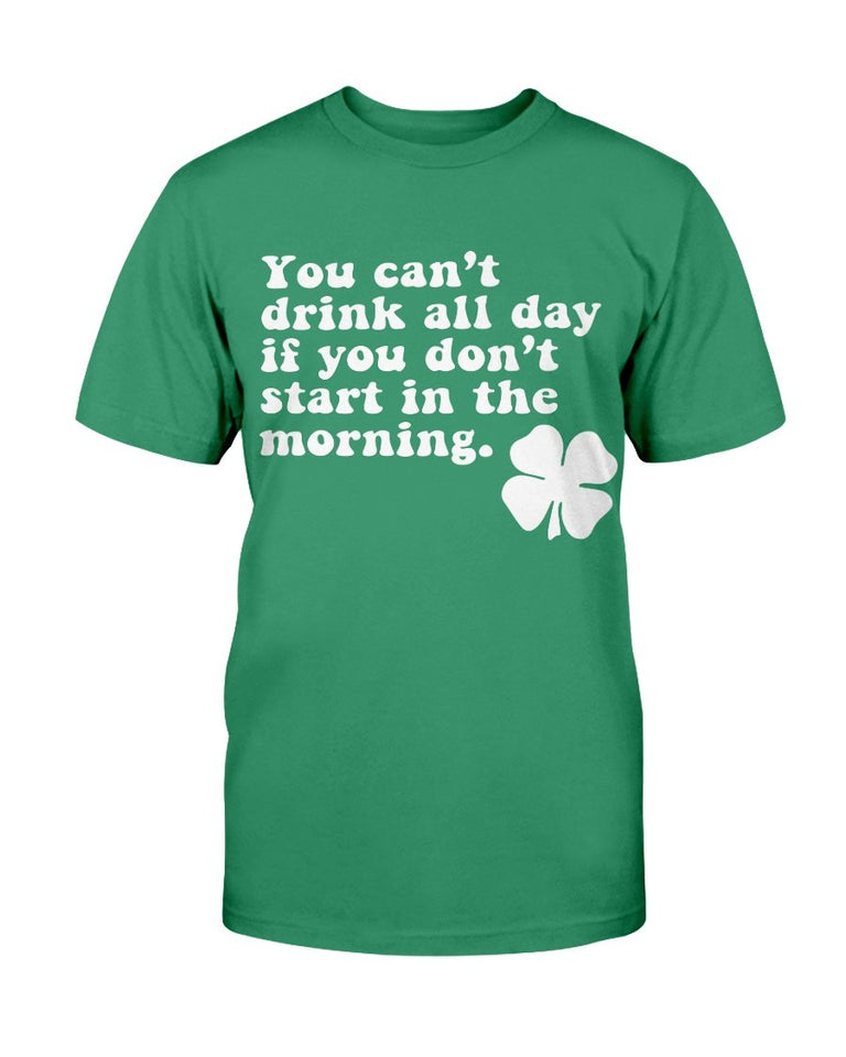 You Can't Drink All Day If You Don't Start In The Morning T-Shirt - ATMTEE