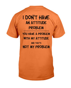 I Don't Have An Attitude Problem You Have A Problem With My Attitude T-Shirt - ATMTEE