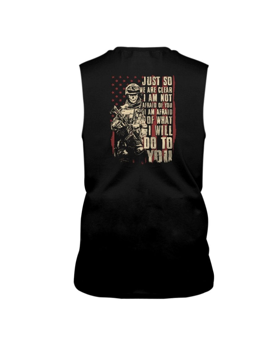 Veterans Shirt - Just So We Are Clear I Am Not Afraid Of You I Am Afraid Of What I Will Do To You Sleeveless - ATMTEE