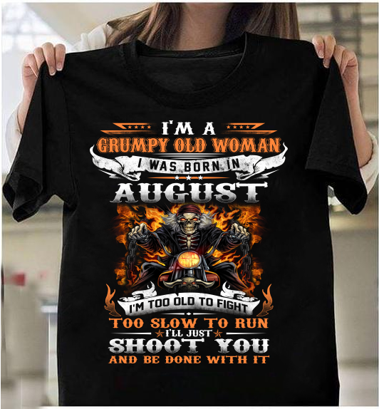 I'm A Grumpy Old Woman I Was Born In August I'll Just Shoot You And Be Done With It T-Shirt - ATMTEE