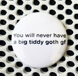 2.25 inch You Will Never Have a Big Tiddy Goth Gf button badge pin