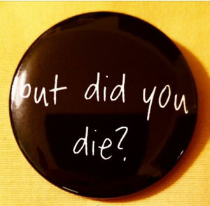 2.25 inch But Did You Die? Button badge pin