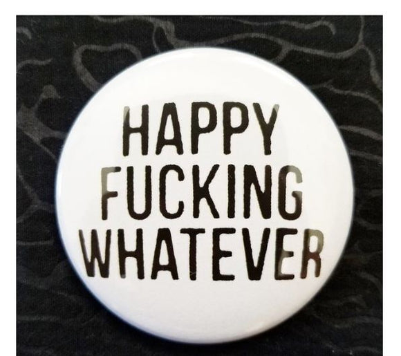 2.25 inch Happy Fucking Whatever button badge pin
