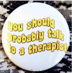2.25 inch You Should Probably Talk To A Therapist button badge pin
