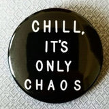 2.25 inch Chill, it's only chaos button badge pin