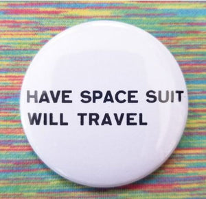 2.25 inch Have Space Suit Will Travel button badge pin