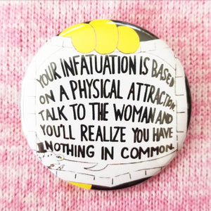 2.25 inch your infatuation is based on a physical attraction button badge pin