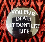 2.25 inch You Fear Death But Don't Live Life button badge pin
