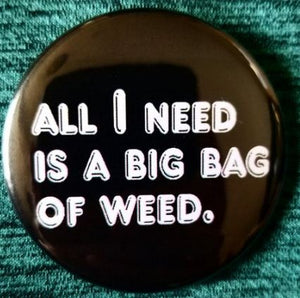 2.25 inch All I Need is Weed button badge pin