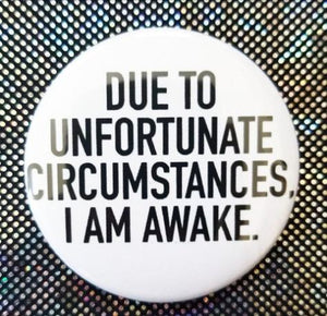 2.25 inch Due To Unfortunate Circumstances I Am Awake button badge pin