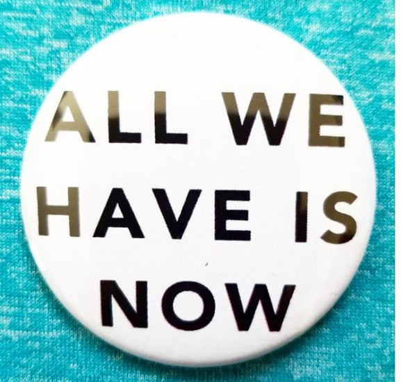 2.25 inch All We Have is Now button badge pin