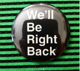 2.25 inch We'll Be Right Back button badge pin