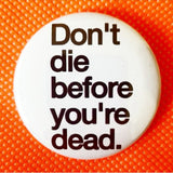 Don't Die Before You're Dead button badge pin