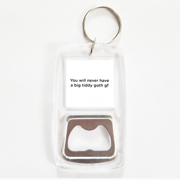 You will never have a big tiddy goth girlfriend clear bottle opener keychain