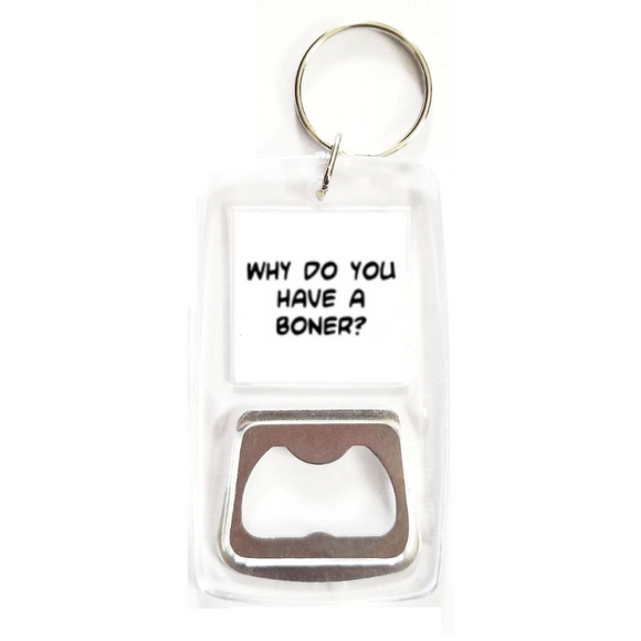 Why do you have a boner? clear bottle opener keychain