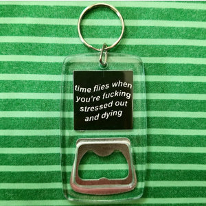 Time Flies when you are stressed out and dying clear bottle opener keychain