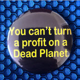 You Can't Turn a Profit on a Dead Planet button badge pin
