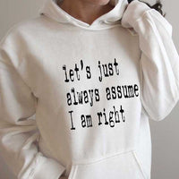 Funny Hoodie Sweatshirt - Let's Just Always Assume I am Right