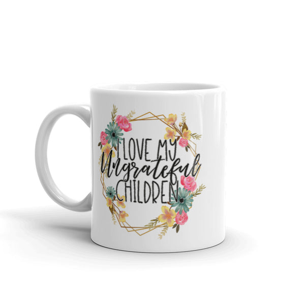 I Love My Ungrateful Children Funny Coffee Cup