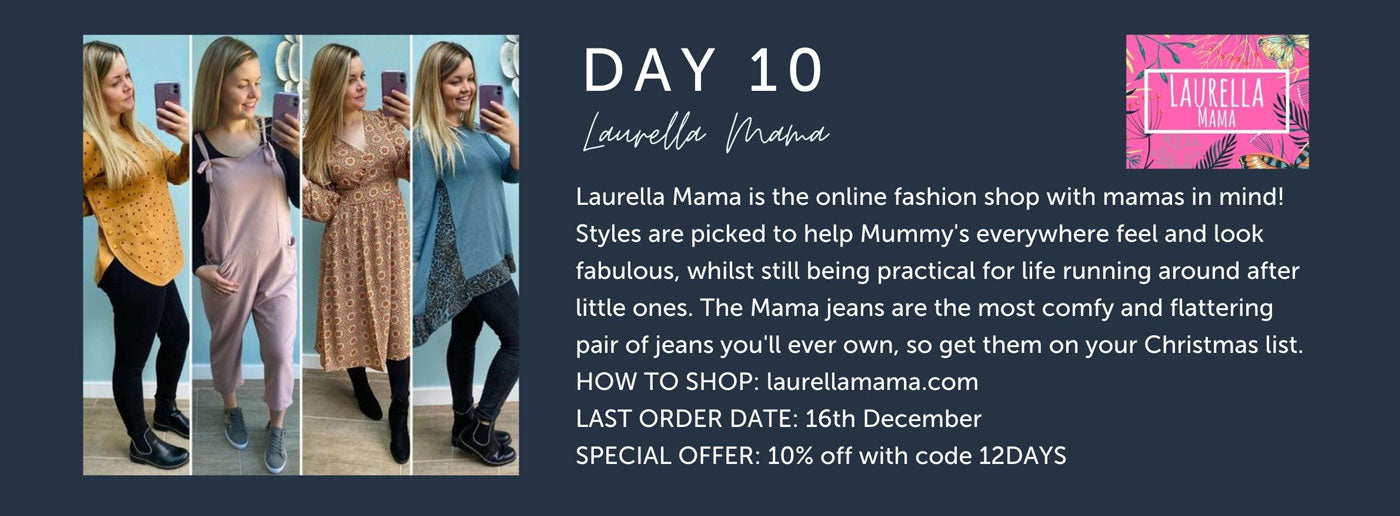 Day 10 - Laurella Mama - Laurella Mama is the online fashion shop with mamas in mind! Styles are picked to help Mummy's everywhere feel and look fabulous, whilst still being practical for life running around after little ones. The Mama jeans are the most comfy and flattering pair of jeans you'll ever own, so get them on your Christmas list. HOW TO SHOP: laurellamama.com LAST ORDER DATE: 16th December SPECIAL OFFER: 10% off with code 12DAYS