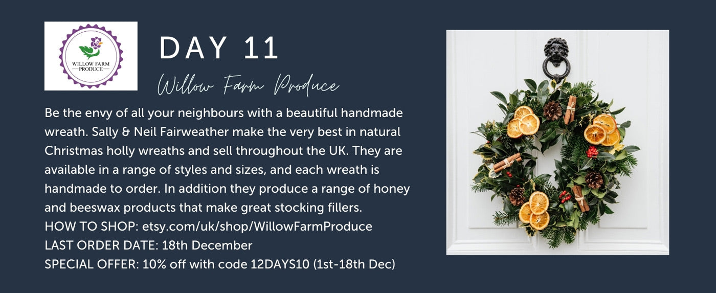 Day 11 - Willow Farm Produce - Be the envy of all your neighbours with a beautiful handmade wreath. Sally & Neil Fairweather make the very best in natural Christmas holly wreaths and sell throughout the UK. They are available in a range of styles and sizes, and each wreath is handmade to order. In addition they produce a range of honey and beeswax products that make great stocking fillers. HOW TO SHOP: etsy.com/uk/shop/WillowFarmProduce LAST ORDER DATE: 18th December SPECIAL OFFER: 10% off with code 12DAYS10 (1st-18th Dec)