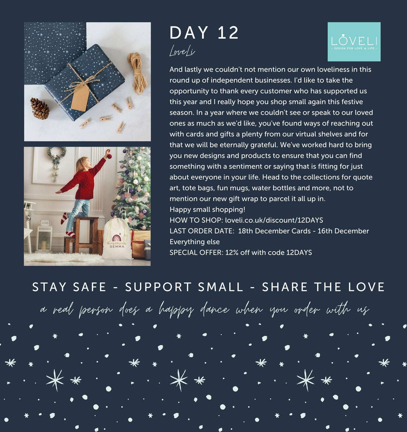Day 12 - LoveLi - And lastly we couldn't not mention our own loveliness in this round up of independent businesses. I'd like to take the opportunity to thank every customer who has supported us this year and I really hope you shop small again this festive season. In a year where we couldn't see or speak to our loved ones as much as we'd like, you've found ways of reaching out with cards and gifts a plenty from our virtual shelves and for that we will be eternally grateful. We've worked hard to bring you new designs and products to ensure that you can find something with a sentiment or saying that is fitting for just about everyone in your life. Head to the collections for quote art, tote bags, fun mugs, water bottles and more, not to mention our new gift wrap to parcel it all up in.   Happy small shopping! HOW TO SHOP: loveli.co.uk/discount/12DAYS LAST ORDER DATE:  18th December Cards - 16th December Everything else SPECIAL OFFER: 12% off with code 12DAYS | STAY SAFE - SUPPORT SMALL - SHARE THE LOVE